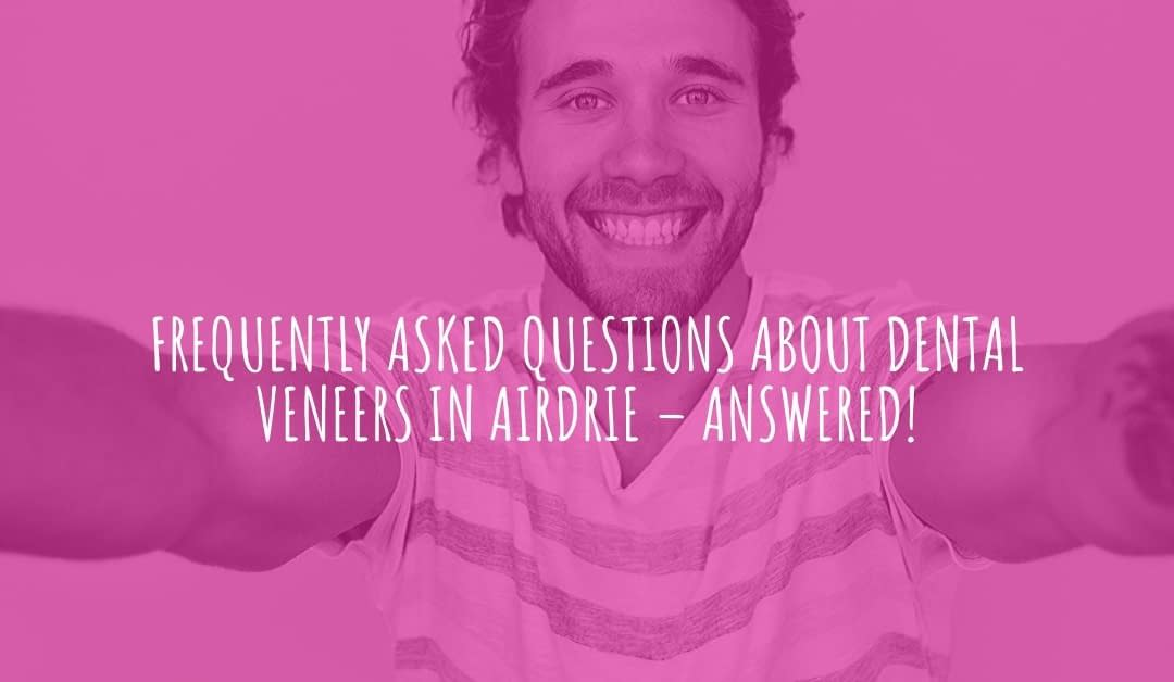 Frequently Asked Questions About Dental Veneers in Airdrie – Answered!